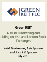 Green REIT. €310m fundraising and listing on Irish and London Stock exchanges. Joint Bookrunner, Irish Sponsor and joint UK Sponsor. July 2013.