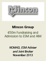 Mincon Group. €50m fundraising and admission to ESM and AIM. NOMAD, ESM Adviserand joint broker. Novemeber 2013.